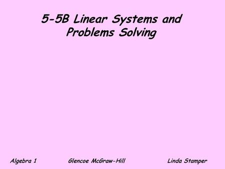 5-5B Linear Systems and Problems Solving Algebra 1 Glencoe McGraw-HillLinda Stamper.
