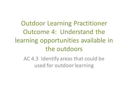 Outdoor Learning Practitioner Outcome 4: Understand the learning opportunities available in the outdoors AC 4.3 Identify areas that could be used for outdoor.