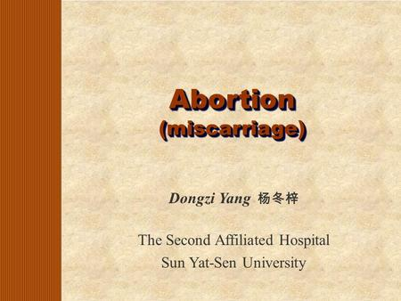 Abortion (miscarriage) Dongzi Yang 杨冬梓 The Second Affiliated Hospital Sun Yat-Sen University.