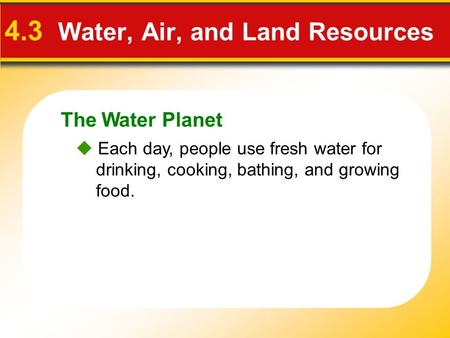 The Water Planet 4.3 Water, Air, and Land Resources  Each day, people use fresh water for drinking, cooking, bathing, and growing food.