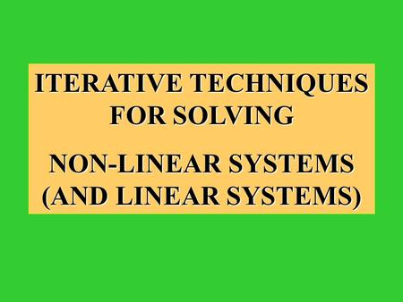 ITERATIVE TECHNIQUES FOR SOLVING NON-LINEAR SYSTEMS (AND LINEAR SYSTEMS)