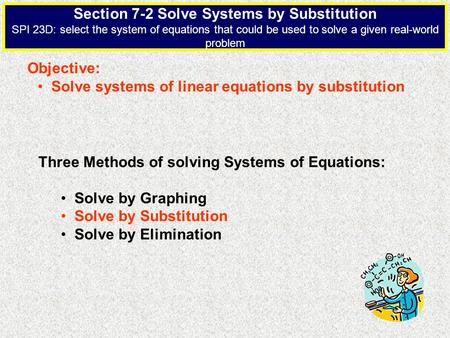Section 7-2 Solve Systems by Substitution SPI 23D: select the system of equations that could be used to solve a given real-world problem Objective: Solve.