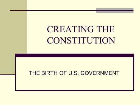 CREATING THE CONSTITUTION THE BIRTH OF U.S. GOVERNMENT.