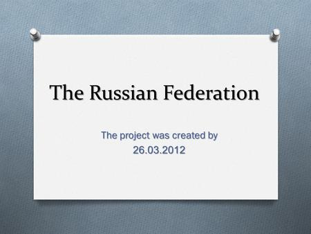 The Russian Federation The project was created by 26.03.2012.