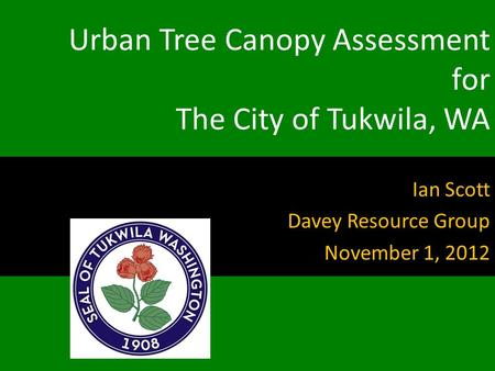 Urban Tree Canopy Assessment for The City of Tukwila, WA Ian Scott Davey Resource Group November 1, 2012.