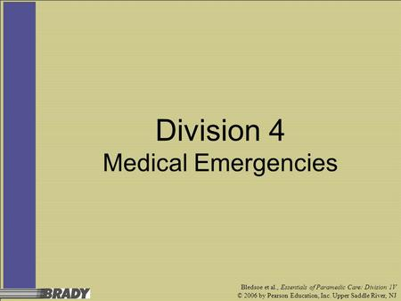 Bledsoe et al., Essentials of Paramedic Care: Division 1V © 2006 by Pearson Education, Inc. Upper Saddle River, NJ Division 4 Medical Emergencies.