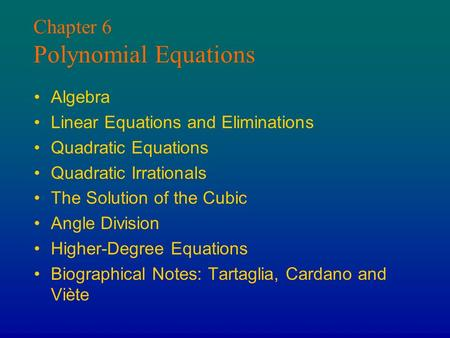 Chapter 6 Polynomial Equations Algebra Linear Equations and Eliminations Quadratic Equations Quadratic Irrationals The Solution of the Cubic Angle Division.