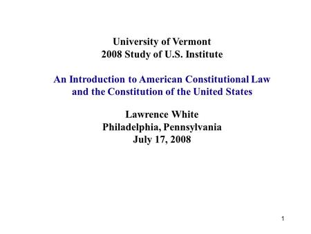 1 University of Vermont 2008 Study of U.S. Institute An Introduction to American Constitutional Law and the Constitution of the United States Lawrence.