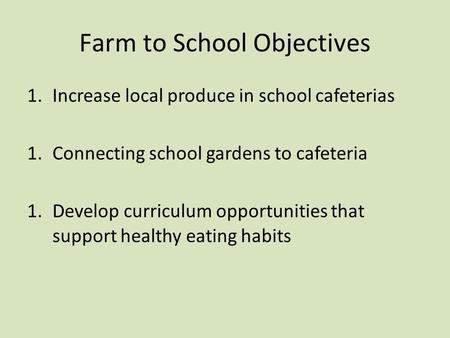 Farm to School Objectives 1.Increase local produce in school cafeterias 1.Connecting school gardens to cafeteria 1.Develop curriculum opportunities that.