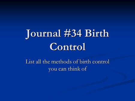 Journal #34 Birth Control List all the methods of birth control you can think of.