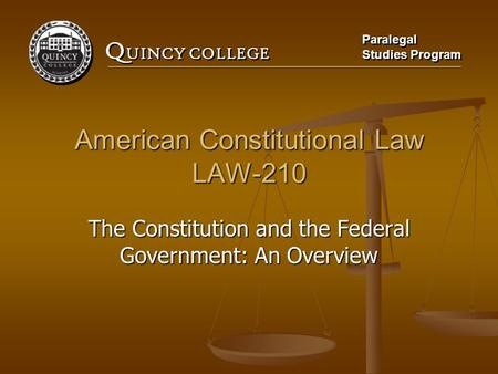 Q UINCY COLLEGE Paralegal Studies Program Paralegal Studies Program American Constitutional Law LAW-210 The Constitution and the Federal Government: An.