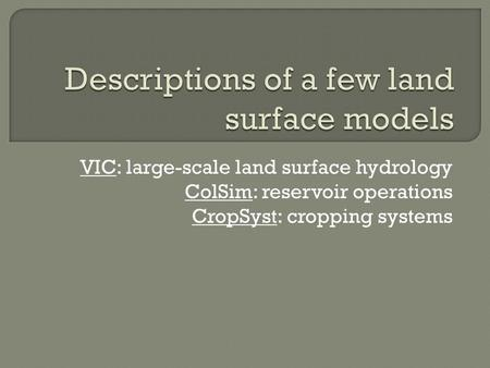 VIC: large-scale land surface hydrology ColSim: reservoir operations CropSyst: cropping systems.
