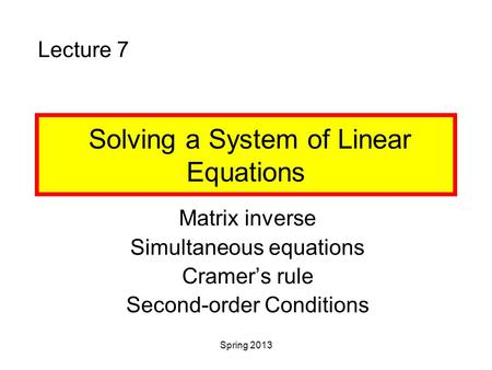 Spring 2013 Solving a System of Linear Equations Matrix inverse Simultaneous equations Cramer's rule Second-order Conditions Lecture 7.