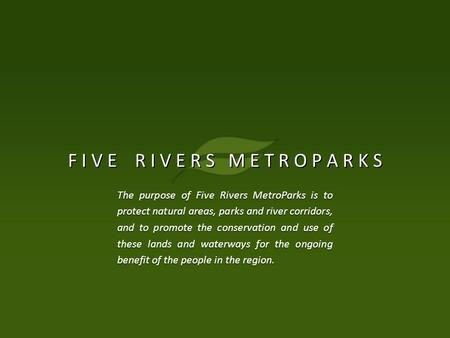 F I V E R I V E R S M E T R O P A R K S The purpose of Five Rivers MetroParks is to protect natural areas, parks and river corridors, and to promote the.