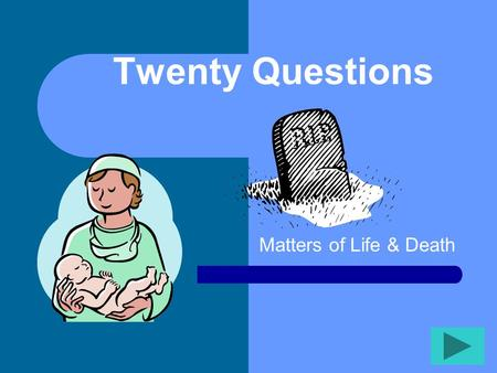 Twenty Questions Matters of Life & Death Twenty Questions 12345 678910 1112131415 1617181920.