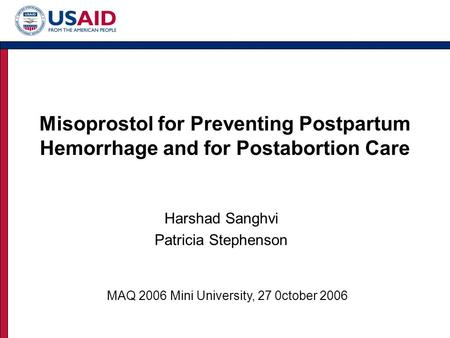 Misoprostol for Preventing Postpartum Hemorrhage and for Postabortion Care Harshad Sanghvi Patricia Stephenson MAQ 2006 Mini University, 27 0ctober 2006.