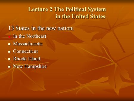 Lecture 2 The Political System in the United States 13 States in the new nation: In the Northeast Massachusetts Massachusetts Connecticut Connecticut Rhode.