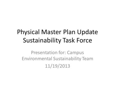 Physical Master Plan Update Sustainability Task Force Presentation for: Campus Environmental Sustainability Team 11/19/2013.
