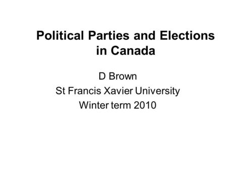 Political Parties and Elections in Canada D Brown St Francis Xavier University Winter term 2010.
