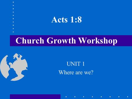 Acts 1:8 Church Growth Workshop UNIT 1 Where are we?