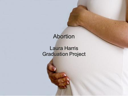 Abortion Laura Harris Graduation Project.