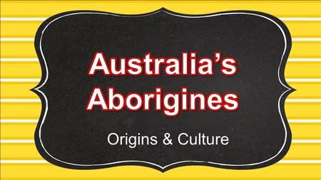 Origins & Culture. Standards SS6H8 The student will describe the culture and development of Australia prior to contact with Europeans. a. Describe the.