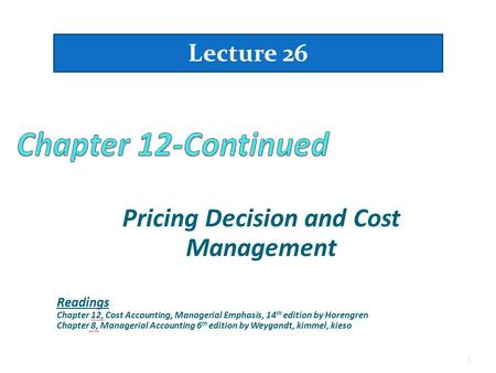 Pricing Decision and Cost Management 1 Lecture 26 Readings Chapter 12, Cost Accounting, Managerial Emphasis, 14 th edition by Horengren Chapter 8, Managerial.