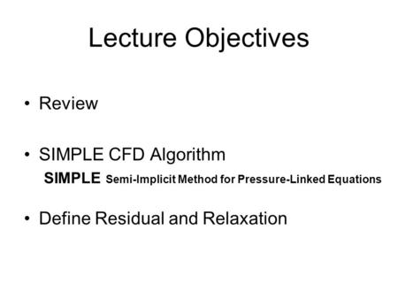 Lecture Objectives Review SIMPLE CFD Algorithm SIMPLE Semi-Implicit Method for Pressure-Linked Equations Define Residual and Relaxation.