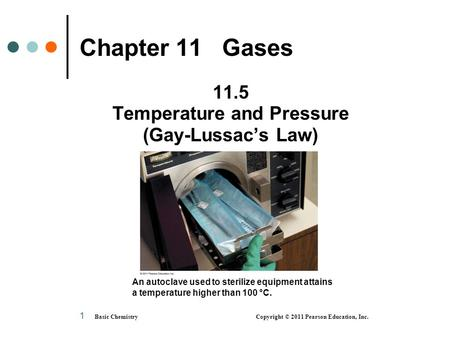 Basic Chemistry Copyright © 2011 Pearson Education, Inc. 1 Chapter 11 Gases 11.5 Temperature and Pressure (Gay-Lussac's Law) An autoclave used to sterilize.