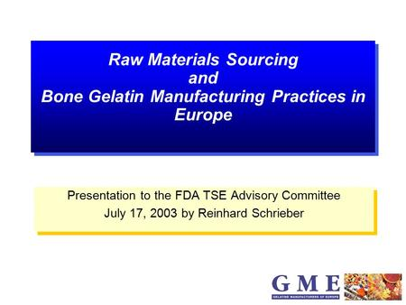 Raw Materials Sourcing and Bone Gelatin Manufacturing Practices in Europe Presentation to the FDA TSE Advisory Committee July 17, 2003 by Reinhard Schrieber.