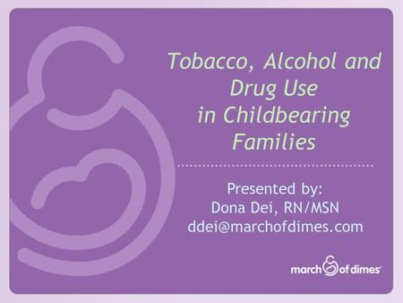 Tobacco, Alcohol and Drug Use in Childbearing Families Presented by: Dona Dei, RN/MSN