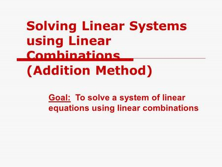 Solving Linear Systems using Linear Combinations (Addition Method) Goal: To solve a system of linear equations using linear combinations.