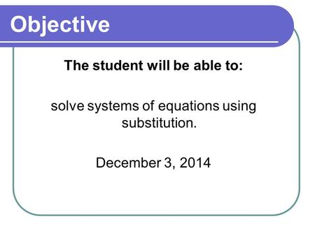 Objective The student will be able to: solve systems of equations using substitution. December 3, 2014.