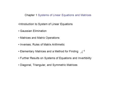 Introduction to System of Linear Equations Gaussian Elimination Matrices and Matrix Operations Inverses; Rules of Matrix Arithmetic Elementary Matrices.