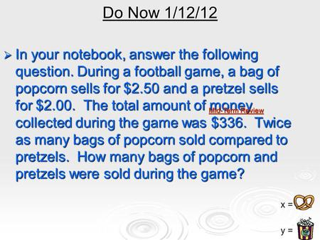 Do Now 1/12/12  In your notebook, answer the following question. During a football game, a bag of popcorn sells for $2.50 and a pretzel sells for $2.00.