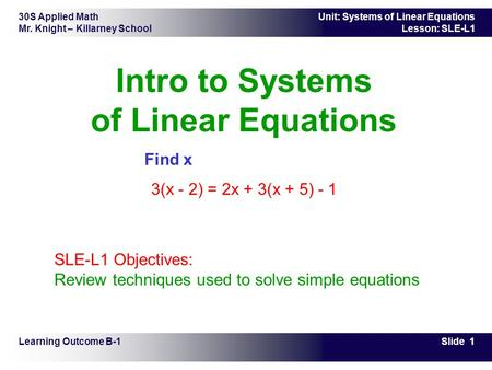 30S Applied Math Mr. Knight – Killarney School Slide 1 Unit: Systems of Linear Equations Lesson: SLE-L1 Intro to Systems of Linear Equations Find x 3(x.