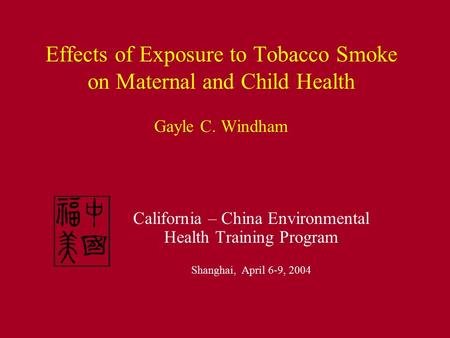 Effects of Exposure to Tobacco Smoke on Maternal and Child Health Gayle C. Windham California – China Environmental Health Training Program Shanghai, April.
