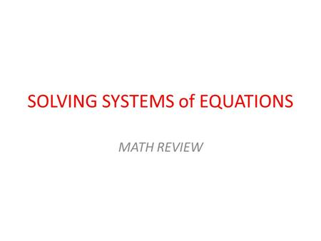 SOLVING SYSTEMS of EQUATIONS MATH REVIEW. Suppose… … you want to solve a set of two linear equations: y = 5z – 4 and y = -4z + 2. There are two methods.