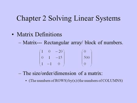 Chapter 2 Solving Linear Systems Matrix Definitions –Matrix--- Rectangular array/ block of numbers. –The size/order/dimension of a matrix: (The numbers.