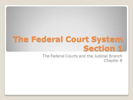 The Federal Court System Section 1 The Federal Courts and the Judicial Branch Chapter 8.