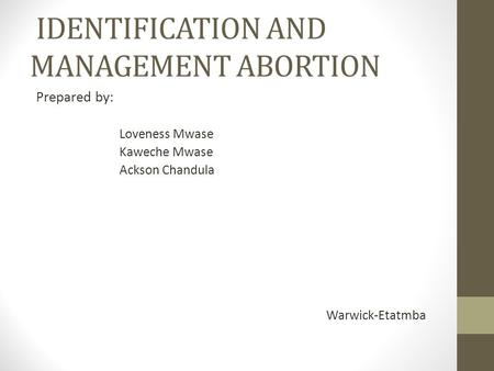IDENTIFICATION AND MANAGEMENT ABORTION Prepared by: Loveness Mwase Kaweche Mwase Ackson Chandula Warwick-Etatmba.