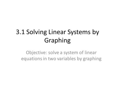 3.1 Solving Linear Systems by Graphing Objective: solve a system of linear equations in two variables by graphing.