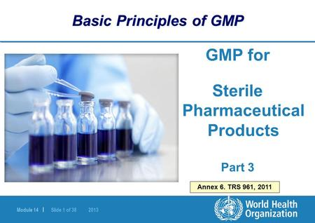 Module 14 | Slide 1 of 38 2013 Basic Principles of GMP GMP for Sterile Pharmaceutical Products Part 3 Annex 6. TRS 961, 2011.