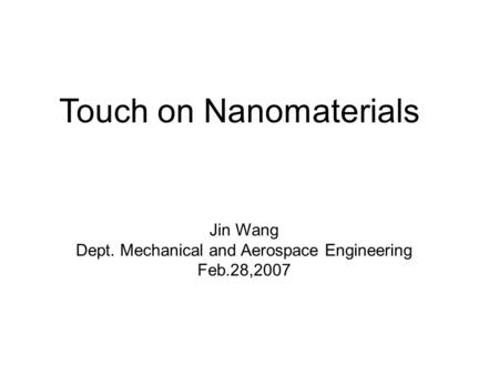 Touch on Nanomaterials Jin Wang Dept. Mechanical and Aerospace Engineering Feb.28,2007.
