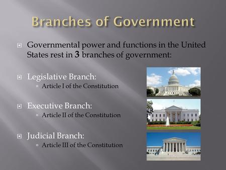  Governmental power and functions in the United States rest in 3 branches of government:  Legislative Branch:  Article I of the Constitution  Executive.