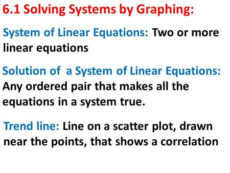 6.1 Solving Systems by Graphing: System of Linear Equations: Two or more linear equations Solution of a System of Linear Equations: Any ordered pair that.
