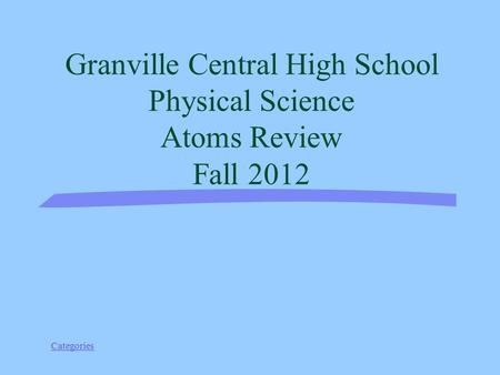 Categories Granville Central High School Physical Science Atoms Review Fall 2012.