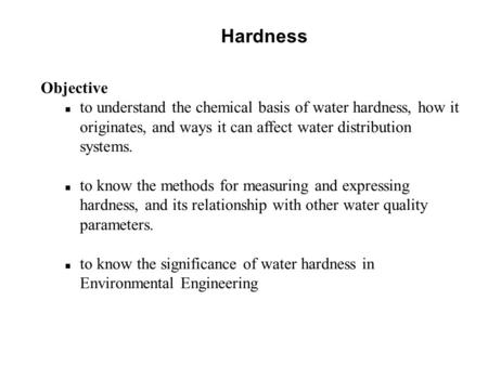 Hardness Objective n to understand the chemical basis of water hardness, how it originates, and ways it can affect water distribution systems. n to know.