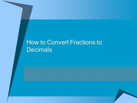 How to Convert Fractions to Decimals Objective:G5.1M.C1.PO1 I can convert fractions to decimals using division.