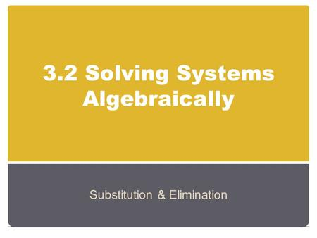 3.2 Solving Systems Algebraically Substitution & Elimination.
